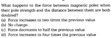 What happens to the force between magnetic poles when their pole strength and the distance between them are both doubled? (a) Force increases to two times the previous value (b) No change (c) Force decreases to half the previous value (d) Force increases to four times the previous value