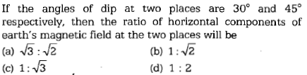 If the angles of dip at two places are 30° and 45 respectively, then the ratio of horizontal components of earth's magnetic field at the two places will be (a) 3:2 (c) 1:V3 (b) 12