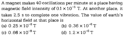 A magnet makes 40 oscillations per minute at a place having magnetic field intensity of 01 10 T. At another place, it takes 2.5 s to complete one vibration. The value of earth's horizontal field at that place is (a) 0.25 x 10-6T (c) 0.66 × 10-8 T (b)0.36 x 10-6T (d) 1.2 x 10-T