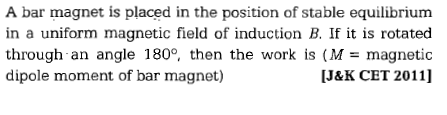A bar magnet is placed in the position of stable equilibrium in a uniform magnetic field of induction B. If it is rotated through an angle 180°, then the work is (M= magnetic dipole moment of bar magnet) IJ&K CET 2011]