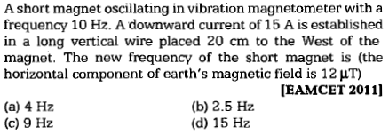 A short magnet oscillating in vibration magnetometer with a frequency 10 Hz. A downward current of 15 A is established in a long vertical wire placed 20 cm to the West of the magnet. The new frequency of the short magnet is (the horizontal component of earth's magnetic field is 1 EAMCET 2011] (a) 4 Hz (c) 9 Hz (b) 2.5 Hz (d) 15 Hz