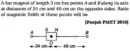 A bar magnet of length 3 cm has points A and Balong its axis at distances of 24 cm and 48 cm on the opposite sides. Ratio of magnetic fields at these points will be [Punjab PMET 2010] S N +24 cm→← 48 cm →