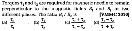Torques τ1 and τ2 are required for magnetic needle to remain perpendicular to the magnetic fields B, and at two different places. The ratio B1 / is (a) VMMC 2010] dltti (d) (b) 互 ちーをち を