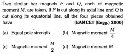 Two similar bar magnets P and Q, each of magnetioc moment M, are taken, If P is cut along its axial line and Q is cut along its equatorial line, all the four pieces obtained have [EAMCET (Engg.) 2000] (a) Equal pole strength (b) Magnetic moment (c) Magnetic moment(d) Magnetic moment M 2
