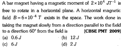 A bar magnet having a magnetic moment of 2 × 104 JT-1 is free to rotate in a horizontal plane. A horizontal magnetic field B-6x10-4 T exists in the space. The work done in taking the magnet slowly from a direction parallel to the field to a direction 60 from the field is (a) 0.6J (c) 6J CBSE PMT 2009] (b) 12J (d) 2J