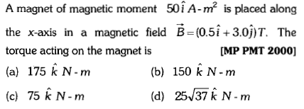 A magnet of magnetic moment 50îA-m2 is placed along the x-axis in a magnetic field B-(0.5i+3.0)T. The torque acting on the magnet is (a) 175 k N-m (c) 75 k N-m [MP PMT 2000] (b) 150 k N-m (d) 25/37 k N-m