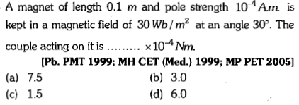 A magnet of length 0.1 m and pole strength 104Am is kept in a magnetic field of 30 Wb/m2 at an angle 30P. The couple acting on it is.... x104Nm. [Pb. PMT 1999; MH CET (Med.) 1999; MP PET 2005] (b) 3.0 (d) 6.0 (a) 7.5