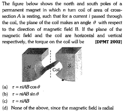 The figure below shows the north and south poles of a permanent magnet in which n turn coil of area of cross- section A is resting, such that for a current i passed through the coil, the plane of the coil makes an angle θ with respect to the direction of magnetic field B. If the plane of the magnetic field and the coil are horizontal and vertical respectively, the torque on the coil will be [DPMT 2002] Coi (a) τ_niAB cos θ (b) τ=niAB sin θ (c) τ=niAB (d) None of the above, since the magnetic field is radial