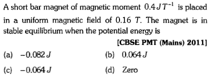 A short bar magnet of magnetic moment 0.4JT-1 is placed in a uniform magnetic field of 0.16 T. The magnet is in stable equilibrium when the potential energy is [CBSE PMT (Mains) 2011] (b) 0.064 J (d) Zero (a) -0.082J (c) -0.064 J