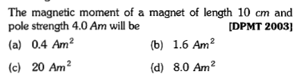 The magnetic moment of a magnet of length 10 cm and pole strength 4.0 Am will be (a) 0.4 Am2 DPMT 2003] (b) 1.6 Am2 (c) 20 Am2 (d) 8.0 Am2