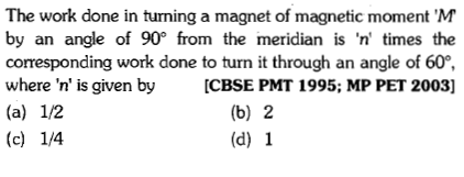 The work done in turning a magnet of magnetic moment 'M by an angle of 90 from the meridian is 'n' times the corresponding work done to turn it through an angle of 60, where 'n' is given by[CBSE PMT 1995; MP PET 2003] (b) 2 (d) 1