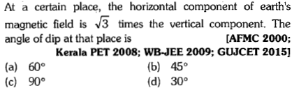 At a certain place, the horizontal component of earth's magnetic field is 3 times the vertical component. The angle of dip at that place is [AFMC 2000; Kerala PET 2008; WB-JEE 2009; GUJCET 2015] (a) 60° (c) 90° (b) 45° (d) 30°