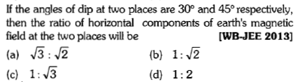 If the angles of dip at two places are 30° and 45° respectively, then the ratio of horizontal components of earth's magnetic field at the two places will be (a) 32 (c) 13 [WB-JEE 2013]
