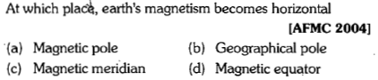 At which place, earth's magnetism becomes horizontal IAFMC 2004] (b) Geographical pole (a) Magnetic pole (c) Magnetic meridian(d) Magnetic equator