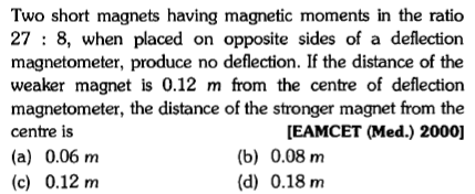 Two short magnets having magnetic moments in the ratico 27 : 8, when placed on opposite sides of a deflection magnetometer, produce no deflection. If the distance of the weaker magnet is 0.12 m from the centre of deflection magnetometer, the distance of the stronger magnet from the centre is (a) 0.06 nm (c) 0.12 m EAMCET (Med.) 2000] (b) 0.08 m (d) 0.18 m