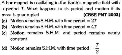 A bar magnet is oscillating in.the Earth's magnetic field with a period T. What happens to its period and motion if its mass is quadrupled (a) Motion remains S.H.M. with time period = 2T (b) Motion remains S.H.M with time period 4T (c) Motion remains S.H.M. and period remains nearly [CBSE PMT 2003] constant (d) Motion remains S.H.M. with time period - 2