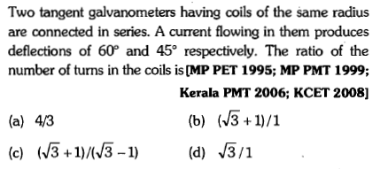 Two tangent galvanometers having coils of the same radius are connected in series. A current flowing in them produces deflections of 60° and 45 respectively. The ratio of the number of turns in the coils is ([MP PET 1995; MP PMT 1999; Kerala PMT 2006; KCET 2008] (a) 43 (c)3+)3-1)(d) 3/1
