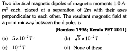 Two identical magnetic dipoles of magnetic moments 1.0 A m2 each, placed at a separation of 2m with their axes perpendicular to each other. The resultant magnetic field at a point midway between the dipoles is [Roorkee 1995; Kerala PET 2011] (b) 5x10-7T (d) None of these (a) 5x10-7T. (c) 10-T
