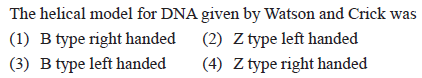 The heli DNA given by Watson and Crick was (1) B type right handed (2) Z type left handed (3) B type left handed(4) Z type right handed cal model for 2 2