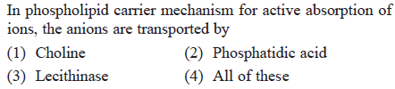 In phospholipid carrier mechanism for active absorption of ions, the anions are transported by (1) Choline 3) Lecithinase (2) Phosphatidic acid (4) All of these