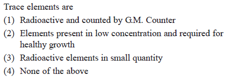 Trace elements are (1) Radioactive and counted by GM. Counter (2) Elements present in low concentration and required for healthy growth (3) Radioactive elements in small quantity 4) None of the above