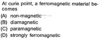 At curie point, a ferromagnetic material be- comes (A) non-magnetic- (B) diamagnetic (C) paramagnetic (D) strongly ferromagnetic