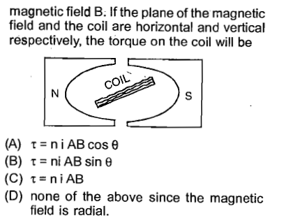 magnetic field B. If the plane of the magnetic field and the coil are horizontal and vertical respectively, the torque on the coil will be COIL (A) τ=niAB cos θ (B) τ = ni AB sin θ (C) τ=niAB (D) none of the above since the magnetic field is radial.