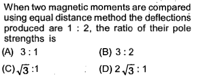 When two magnetic moments are compared using equal distance method the deflections produced are 1 :2, the ratio of their pole strengths is (B) 3:2