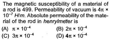 The magnetic susceptibility of a material of a rod is 499. Permeability of vacuum is 4n * 10-7 Hlm. Absolute permeability of the mate- rial of the rod in henrylmeter is henmeabt * 10 (C) 37x 10-4 (B) 2π x 10-4 (D) 4n x 10-4 (A) π× 10-4 (c)