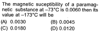The magnetic suceptibility of a paramag- netic substance at-73°C is 0.0060 then its value at -173°C will be (A) 0.0030 (C) 0.0180 (B) 0.0045 (D) 0.0120