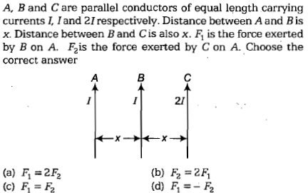 A, Band C are parallel conductors of equal length carrying currents 1 and 21 respectively. Distance between A and B is x. Distance between B and Cis also x. F is the force exerted by B on A F2is the force exerted by C on A. Choose the correct answer 21 (b) F2 -2F (d) F,=- (a) F, = 2