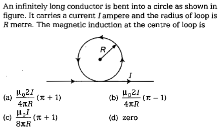 An infinitely long conductor is bent into a circle as shown in figure. It carries a current Iampere and the radius of loop is R metre. The magnetic induction at the centre of loop is μ021 (a) (R 1) (d) zero