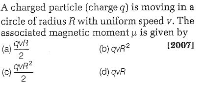A charged particle (charge q) is moving in a circle of radius R with uniform speed v. The associated magnetic moment μ is given by qvR [2007] (b) qvR2 qvA2 2 (d) qvR