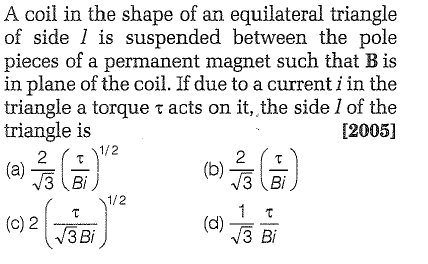 A coil in the shape of an equilateral triangle of side 1 is suspended between the pole pieces of a permanent magnet such that B is in plane of the coil. If due to a current i in the triangle a torque τ acts on it, the side 1 of the triangle is [2005] a)1 3Bi 3 BI