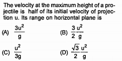 The velocity at the maximum height of a pro- jectile is half of its initial velocity of projec- tion u. Its range on horizontal plane is 3u2 9 3 u2 2 9 39 2