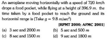 An aeroplane moving horizontally with a speed of 720 km/h drops a food pocket, while flying at a height of 396.9 m. the time taken by a food pocket to reach the ground and its horizontal range is (Take g = 9.8 m/sec [RPMT 2000: AFMC 2001] (a) 3 sec and 2000 m b) 5 sec and 500 m (c) 8 sec and 1500 m(d) 9 sec and 1800 m