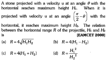 A stone projected with a velocity u at an angle θ with the horizontal reaches maximum height Hi. Whe it is projected with velocity u at an angle ( with the horizontal, it reaches maximum height H2. The relation between the horizontal range R of the projectile, H and H2 is [EAMCET 2000] (b) R-4(H H2) (c) R=4H1+H2) (d) R= 12 H2