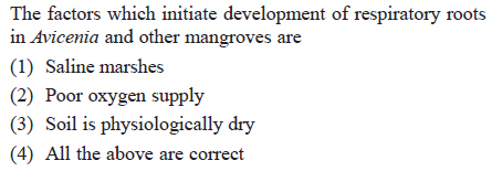 The factors which initiate development of respiratory roots in Avicenia and other mangroves are (1) Saline marshes (2) Poor oxygen supply (3) Soil is physiologically dry (4) All the above are correct