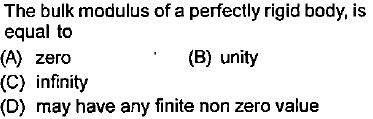 The bulk modulus of a perfectly rigid body, is equal to (A) zero (C) infinity (D) may have any finite non zero value (B) unity