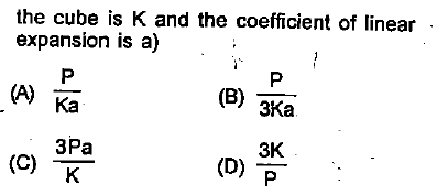 the cube is K and the coefficient of linear expansion is a) Ka 3Ka 3Pa 3K (C) K
