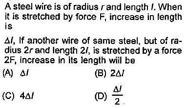 A steel wire is of radius rand length I. Whern it is stretched by force F, increase in fength is 1, If another wire of same steel, but of ra dius 2rand length 2, is stretched by a force 2F, increase in its length wii be (C) 4Δ1 2