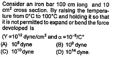 Consider an iron bar 100 cm long and 10 cm2 cross section. By raising the tempera- ture from 0°C to 100°C and holding it so that it is not permitted to expand or bend the force developed is (Y-1012 dyne/cm2 and α = 10-5C。 (A) 108 dyne (C) 1010dyne (B) 10° dyne (D) 1014 dyne.