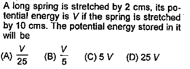A long spring is stretched by 2 cms, its po- tential energy is V if the spring is stretched by 10 cms. The potential energy stored in it will be 25 (B) (C) 5 V (D) 25 V