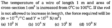 The temperature of a wire of length 1 m and area of cross-section 1 cm is increased from 0°C to 100°C. If the rod is not allowed to increase in length, the force required will be (α = 10-51°C and Y = 1011 N/㎡) (a) 103 N (b) 104 N (c) 10' N (d) 109 N