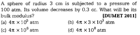 A sphere of radius 3 cm is subjected to a pressure of 100 atm. Its volume decreases by 0.3 cc. What will be its bulk modulus? (a) 4n x 105 atm (c) 4π × 106 atm [DUMET 2011] (b) 4 π × 3 × 10° atm (d) 4Tt x 108 atm