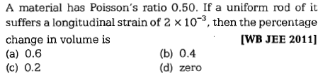A material has Poisson's ratio 0.50. If a uniform rod of it suffers a longitudinal strain of 2 × 10-3, then the percentage change in volume is (a) 0.6 (c) 0.2 [WB JEE 2011] (b) 0.4 (d) zero