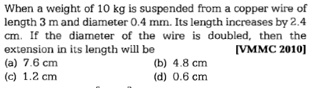 When a weight of 10 kg is suspended from a copper wire of length 3 m and diameter 0.4 mm. Its length increases by 2.4 cm. If the diameter of the wire is doubled, then the extension in its length will be (a) 7.6 cm (c) 1.2 cm VMMC 2010] (b) 4.8 cm (d) 0.6 cm