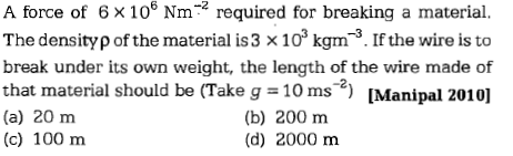 A force of 6× 106 Nm-2 required for breaking a material. The density ρ of the material is 3 × 103 kgm-3. If the wire is to break under its own weight, the length of the wire made of that material should be (Take g = 10 ms-2) [Manipal 2010] (a) 20 m (c) 100 m (b) 200 m (d) 2000 m