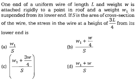 One end of a uniform wire of length L and weight w is attached rigidly to a point in roof and a weight wi i:s suspended from its lower end. If S is the area of cross-section 3L 4 of the wire, the stress in the wire at a height offrom its lower end is w. (a) 1 4. Wi + W