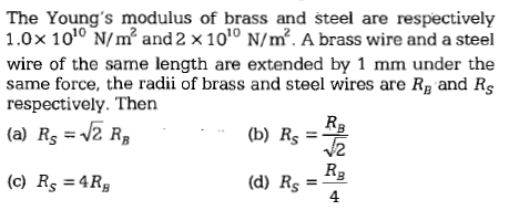 The Young's modulus of brass and steel are respectively 1.0x 1010 N/㎡ and 2 × 1010 N/m2. A brass wire and a steel wire of the same length are extended by 1 mm under the same force, the radii of brass and steel wires are RB and Rs respectively. Then (b) RR 2 (a) RsV2 RB (c) Rs -4Rg (d) Rs =-4